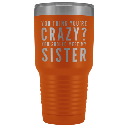 You Think You're Crazy You Should Meet My Sister Appreciation 30 oz Coffee Tumbler
