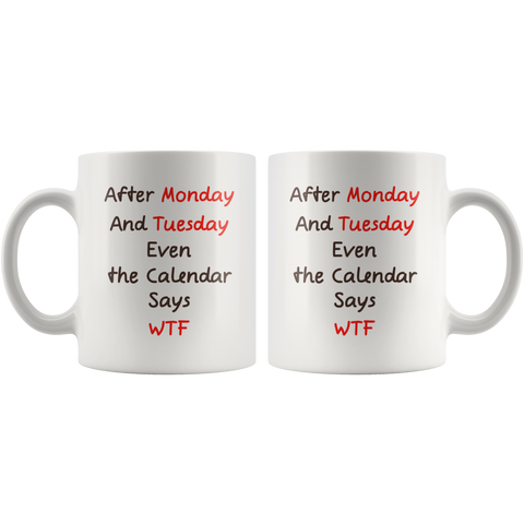 After Monday and Tuesday Even The Calendar Says WTF Coffee Mug 11 oz