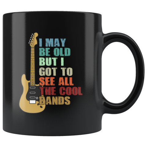 Musicians Gift - I May Be Old But I Got To See All Kinds Of Bands Black Mug 11 oz