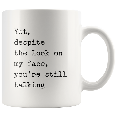 Yet Despite The Look On My Face You Are Still Talking Sarcasm Mug 11oz