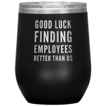 Leaving Boss Gift Good Luck Finding Employees Better Than Us Wine Tumbler 12 oz