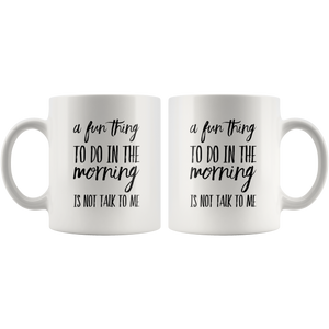 Sarcastic Gifts - A Fun Thing To Do In The Morning Is Not Talk To Me Coffee Mug 11 oz