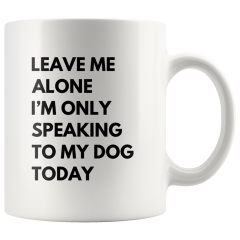 Leave Me Alone I'm Only Speaking To My Dog Today  Gift Coffee Mug 11oz