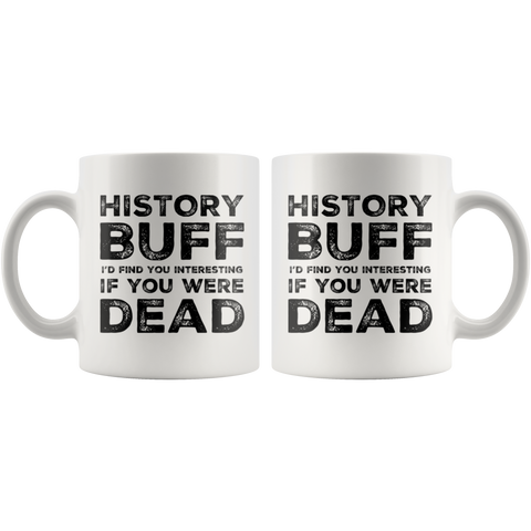 Sarcastic Gift History Buff I'd Find You Interesting If You Were Dead Coffee Mug 11 oz