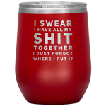 Sarcastic Gift I Swear I Have All My S*** Together I Just Forgot Wine Tumbler 12 oz
