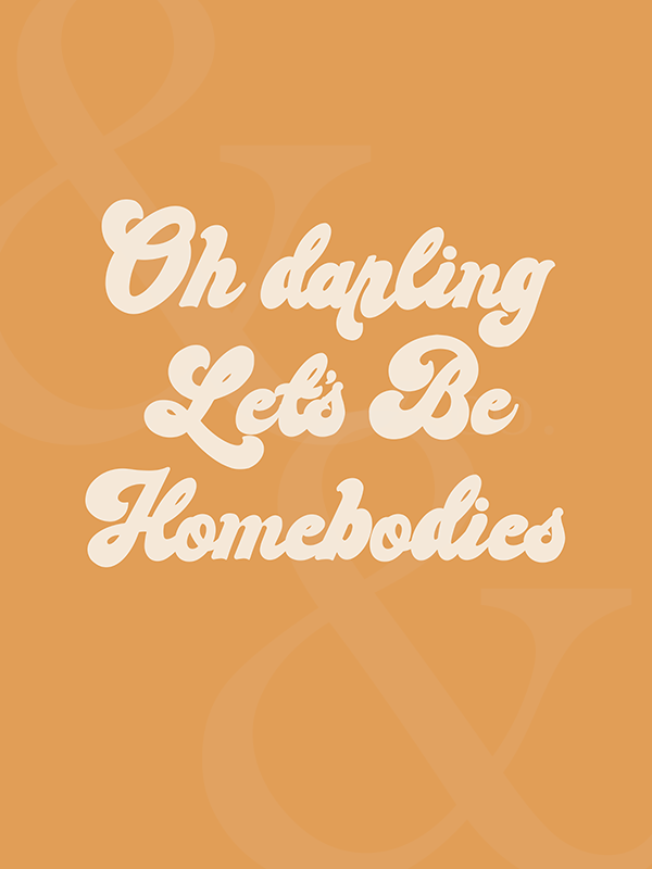 Oh darling Let's Be Homebodies Print