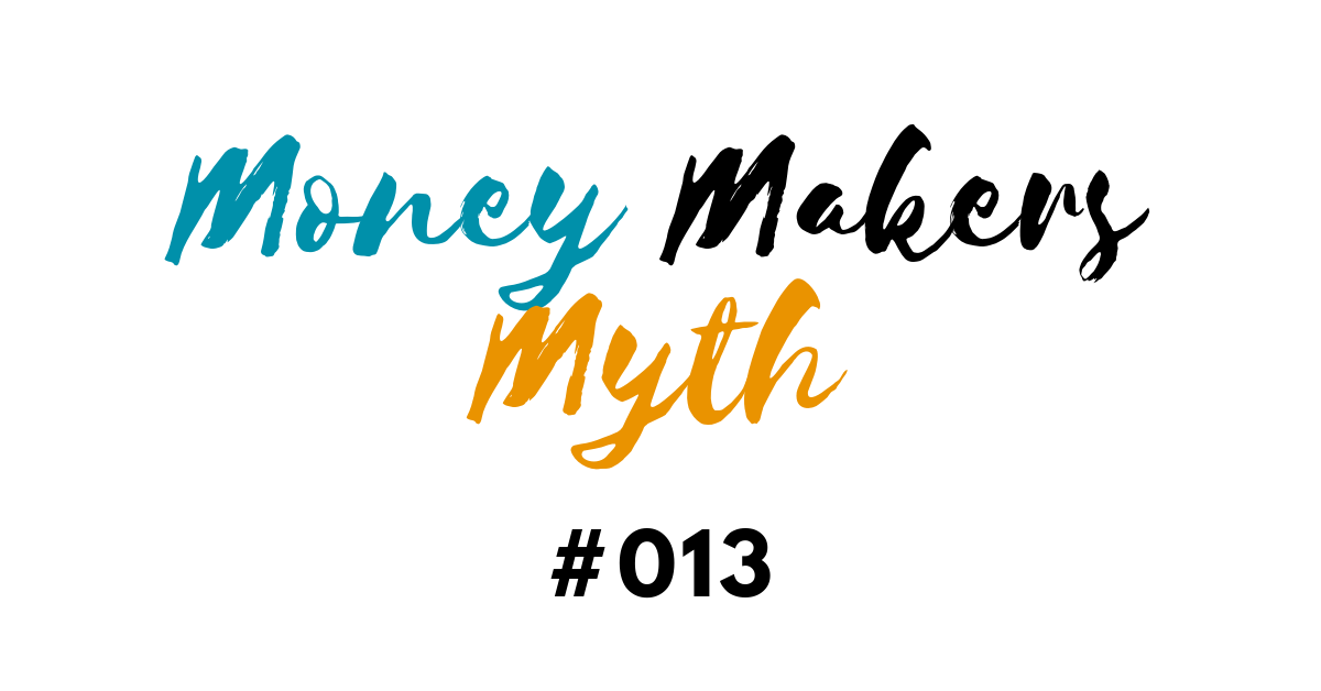 Money Makers Myth #013 - I don