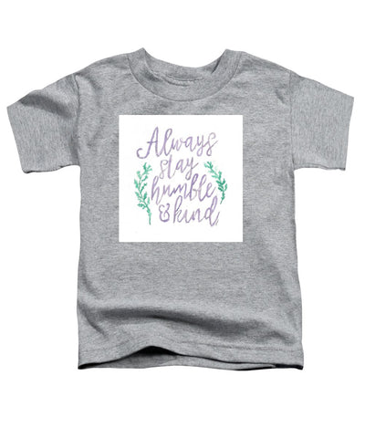 Always Stay Humble And Kind - Toddler T-Shirt