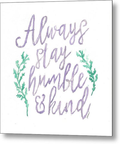 Always Stay Humble And Kind - Metal Print