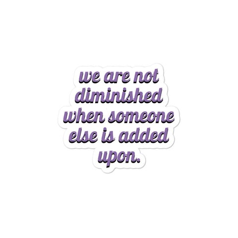 We are not diminished when someone else is added upon. Bubble-free stickers