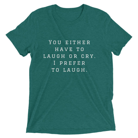 You either have to laugh or cry. Short sleeve t-shirt