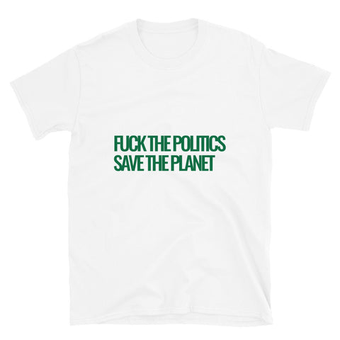 Fuck the Politics, Save the Planet Short-Sleeve Unisex T-Shirt