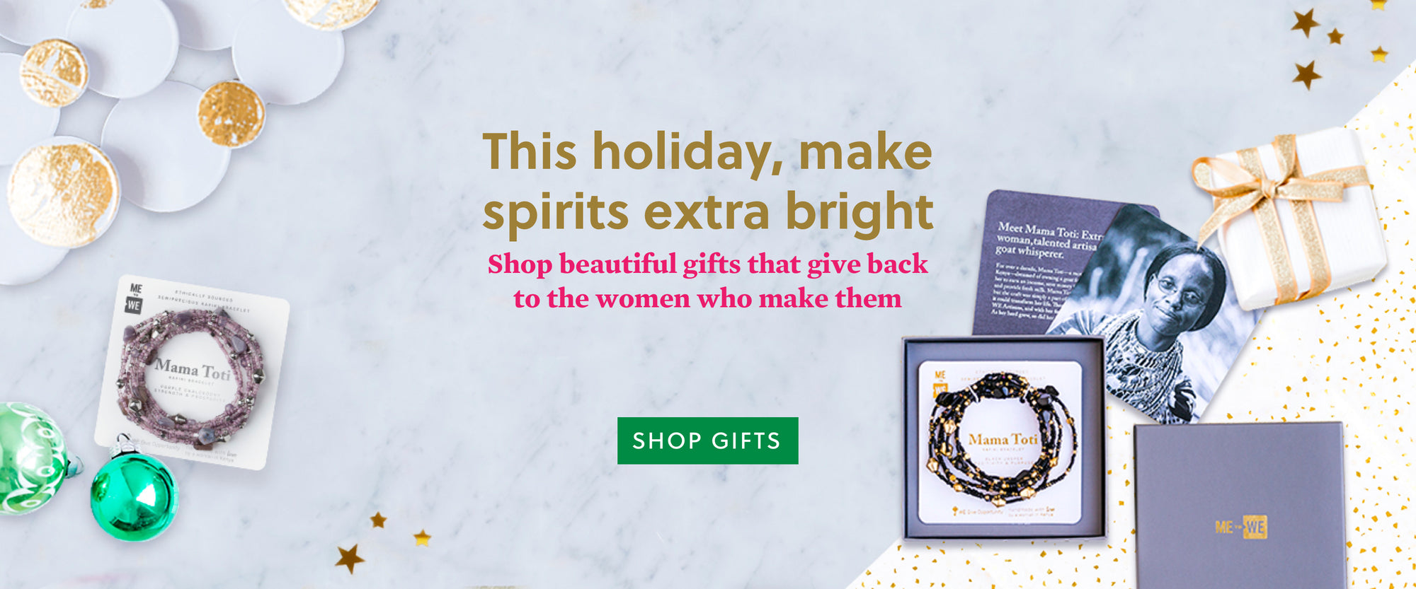 This holiday, make spirits extra bright Shop beautiful gifts that give back to the women who make them - Shop Gifts