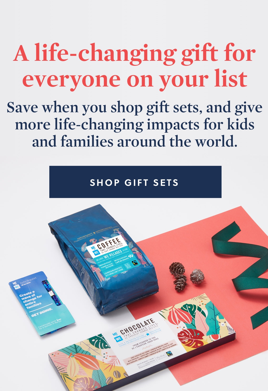 A life-changing gift for everyone on your list Save when you shop gift sets, and give more life-changing impacts for kids and families around the world. | Shop gift sets