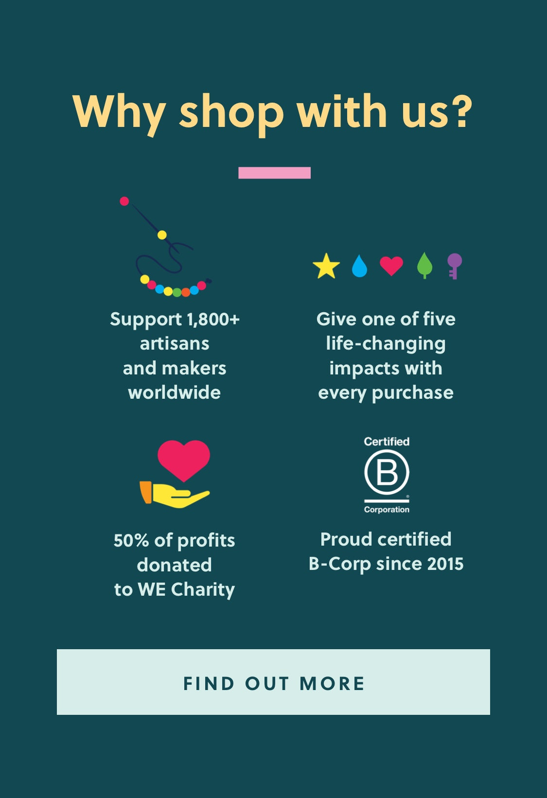 Why shop with us? | Support 1,800+ artisans  and makers worldwide | Give one of five life-changing  impacts with every purchase | 50% of profits at minimum  are donated to WE Charity | Proud certified  B-Corp since 2015.
