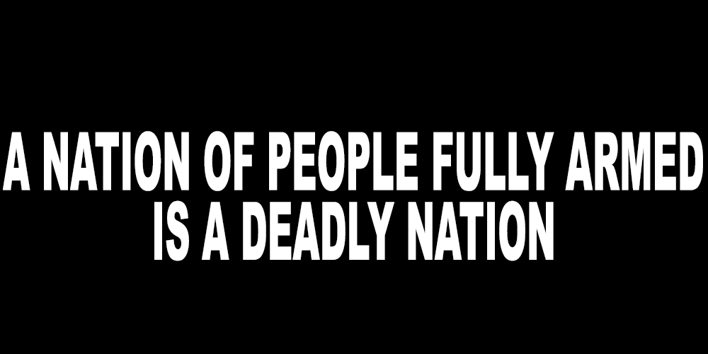 A NATION OF FULLY ARMED PEOPLE IS A DEADLY NATION