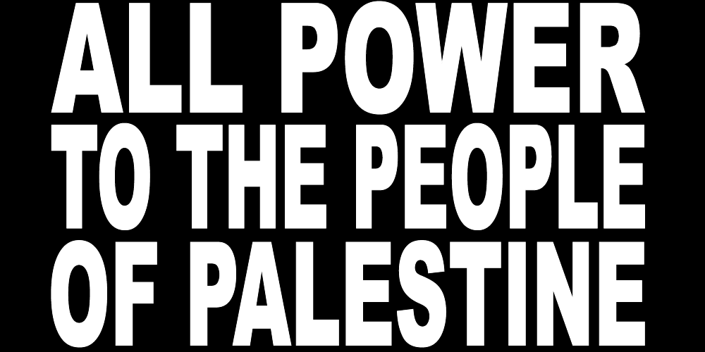 ALL POWER TO THE PEOPLE OF PALESTINE