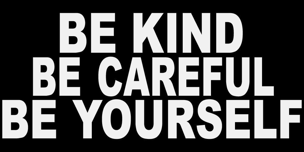 BE KIND BE CAREFUL BE YOURSELF