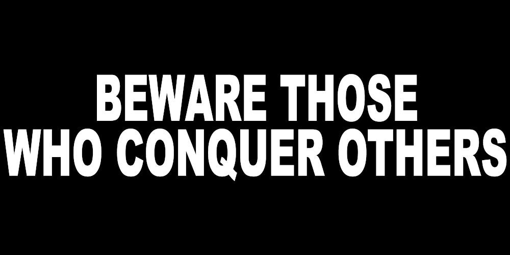 BEWARE THOSE WHO CONQUER OTHERS