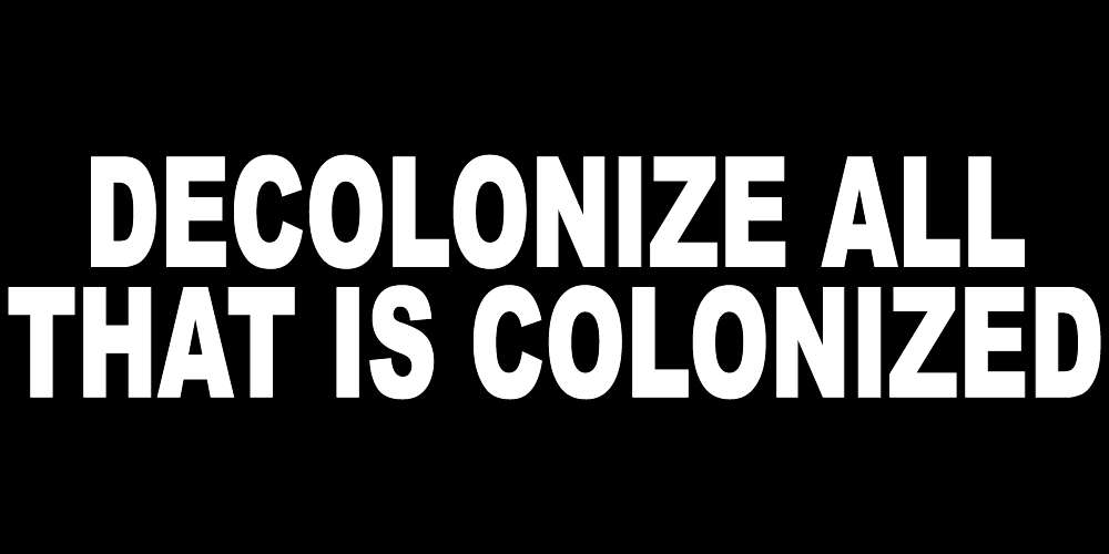 DECOLONIZE ALL THAT IS COLONIZED