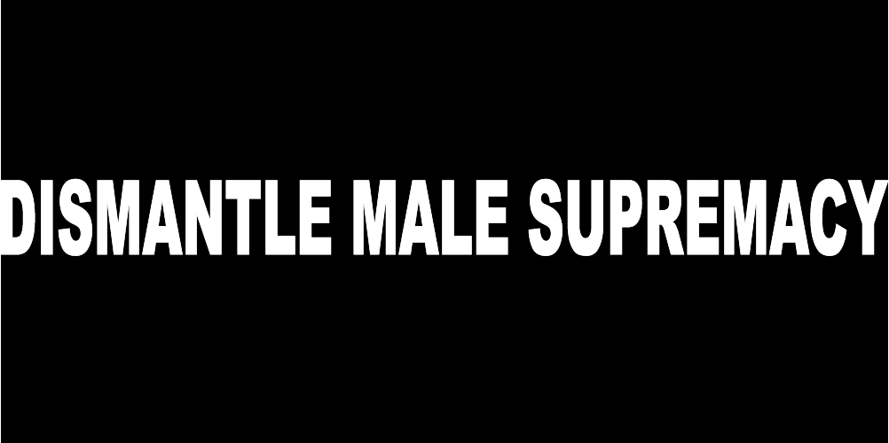 DISMANTLE MALE SUPREMACY