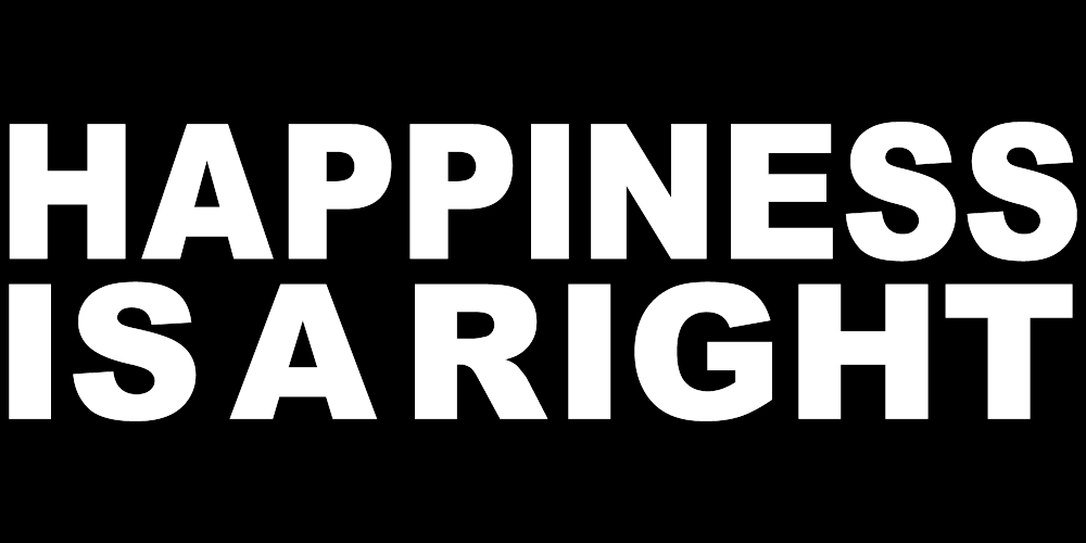 HAPPINESS IS A RIGHT
