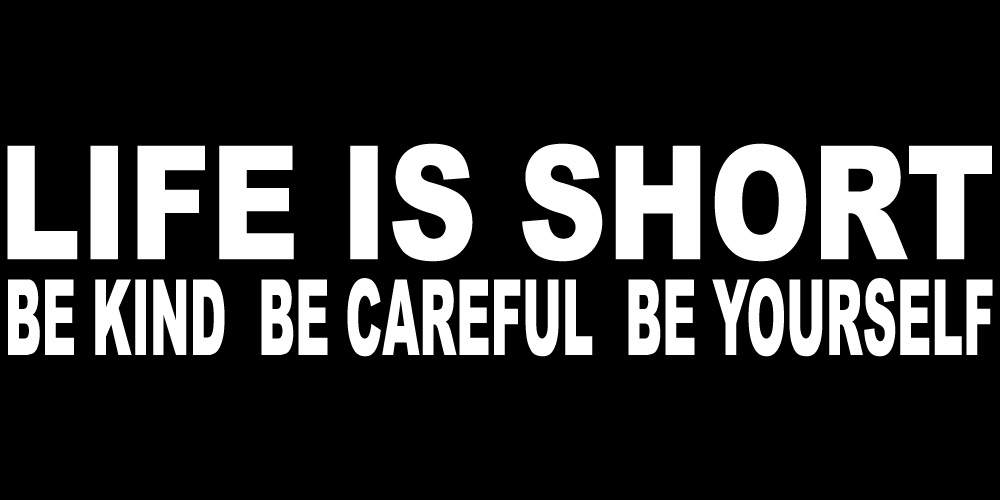 LIFE IS SHORT BE KIND BE CAREFUL BE YOURSELF