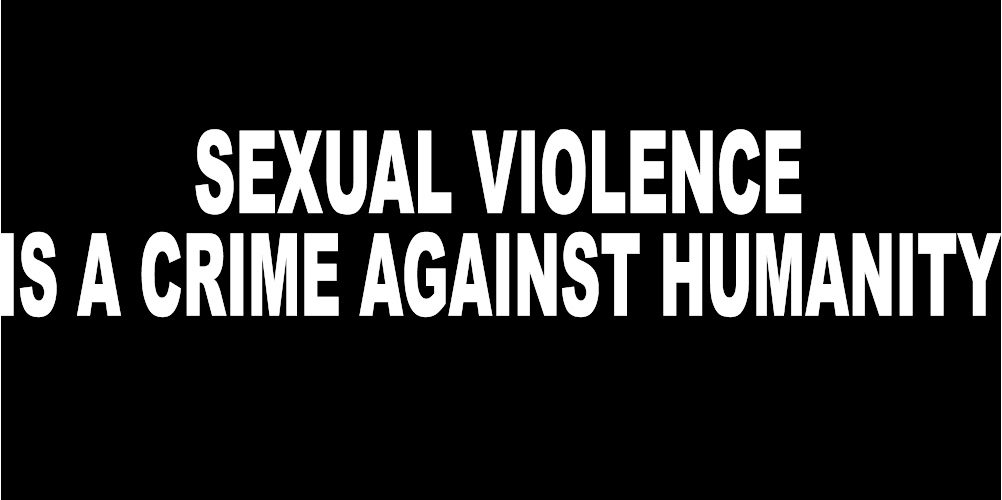 SEXUAL VIOLENCE IS A CRIME AGAINST HUMANITY
