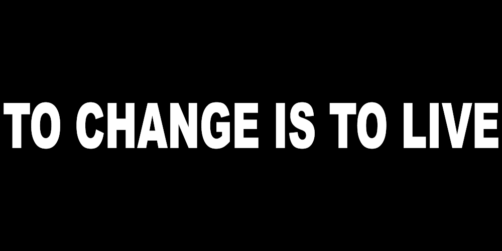 TO CHANGE IS TO LIVE