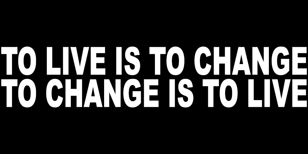 TO LIVE IS TO CHANGE TO CHANGE IS TO LIVE