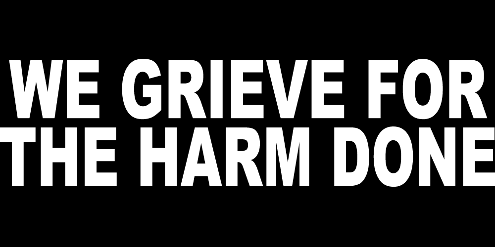 WE GRIEVE FOR THE HARM DONE