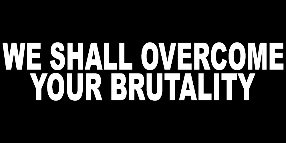 WE SHALL OVERCOME YOUR BRUTALITY