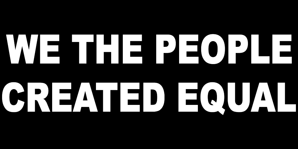 WE THE PEOPLE CREATED EQUAL