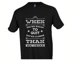 When You're Ready to Quit, You're Closer than you Think T-Shirt