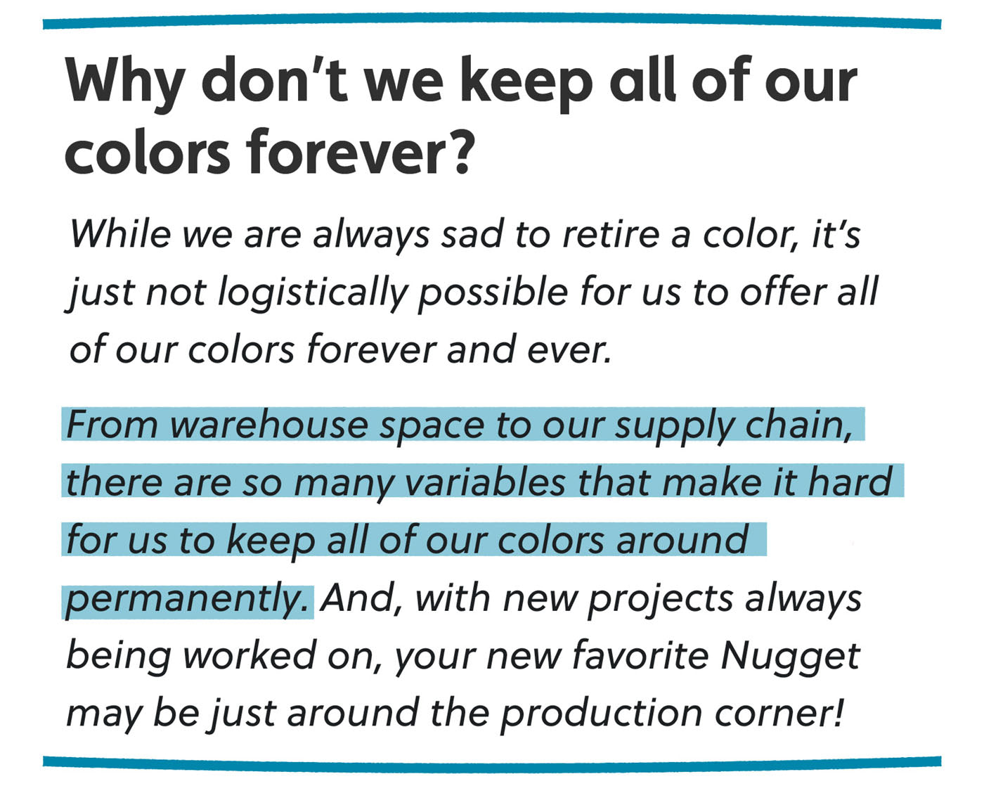 Why don't we keep all of our colors forever? While we are always sad to retire a color, it's just not logistically possible for us to offer all of our colors forever and ever. From warehouse space to our supply chain, there are so many variables that make it hard for us to keep all of our colors around permanently. And, with new projects always being worked on, your new favorite Nugget may be just around the production corner!