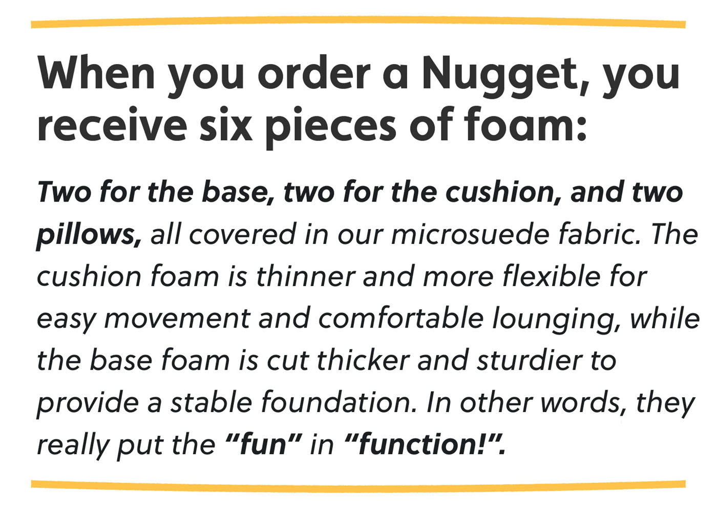 """When you order a Nugget, you receive six pieces of foam: two for the base, two for the cushion, and two pillows, all covered in our microsuede fabric. The cushion foam is thinner and more flexible for easy movement and comfortable lounging, while the base foam is cut thicker and sturdier to provide a stable foundation. In other words, they really put the """"fun"""" in """"function!"""