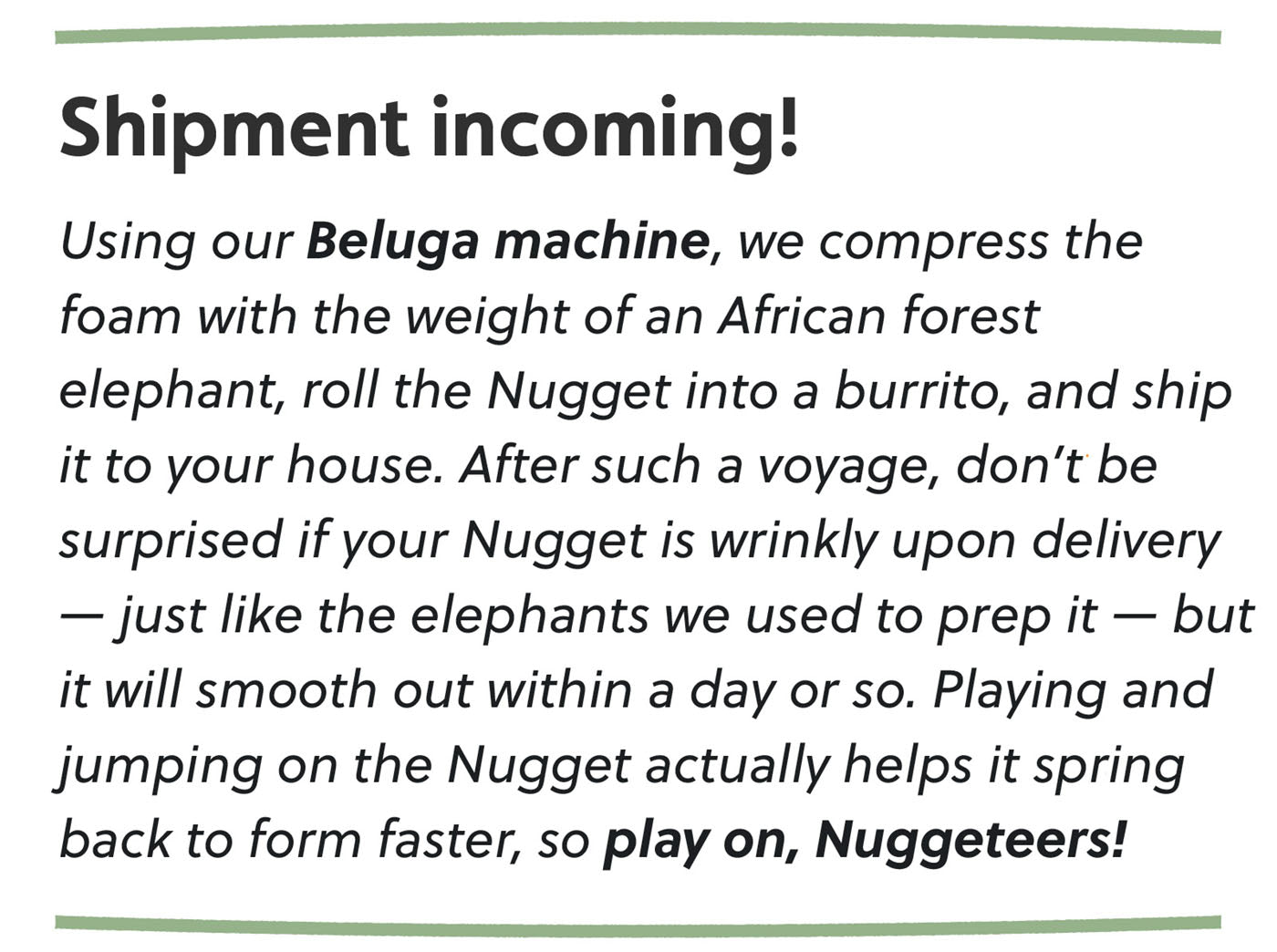 """Shipment incoming! Using our <a href=""""https://nuggetcomfort.com/blogs/big/big-machines-of-hq-the-beluga"""">Beluga machine</a>, we compress the foam with the weight of an African forest elephant, roll the Nugget into a burrito, and ship it to your house. After such a voyage, don't be surprised if your Nugget is wrinkly upon delivery — just like the elephants we used to prep it — but it will smooth out within a day or so. Playing and jumping on the Nugget actually helps it spring back to form faster, so play on, Nuggeteers!"""