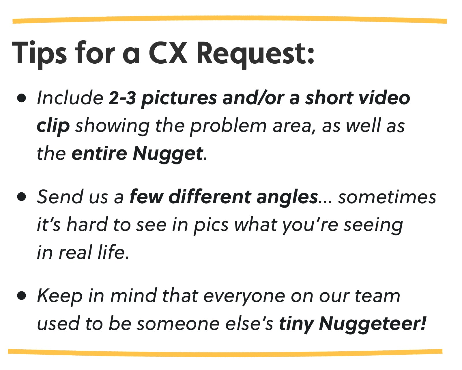 Tips for a CX Request: Include 2-3 pictures and/or a short video clip showing the problem area, as well as the entire Nugget. Send us a few different angles… sometimes it's hard to see in pics what you're seeing in real life. Keep in mind that everyone on our team used to be someone else's tiny Nuggeteer!