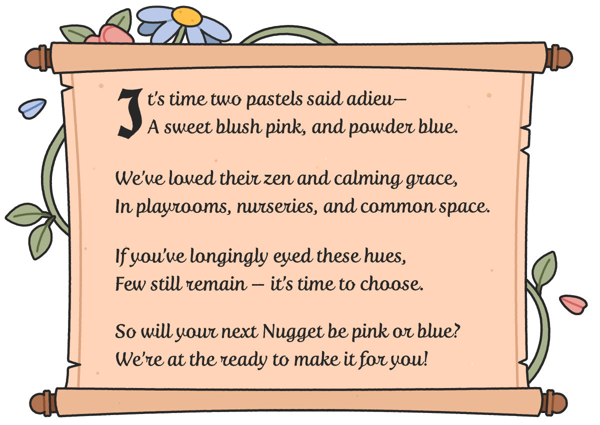 It's time two pastels said adieu— A sweet blush pink, and powder blue.   We've loved their zen and calming grace, In playrooms, nurseries, and common space.  If you've longingly eyed these hues, Few still remain — it's time to choose.  So will your next Nugget be pink or blue? We're at the ready to make it for you!