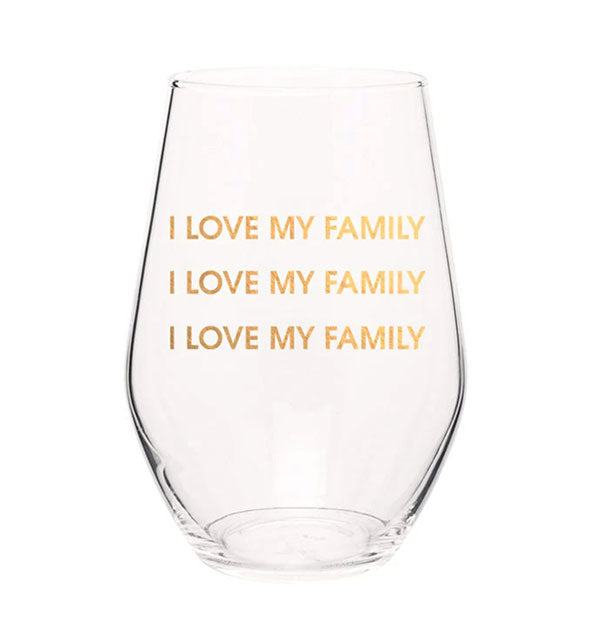 "Clear stemless wine glass imprinted with ""I Love My Family"" repeated three times in metallic gold."