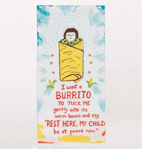 "Dish towel with illustration of a person wrapped in a burrito says, ""I want a burrito to tuck me gently into its warm beans and say, 'Rest here, my child, be at peace now.'"""