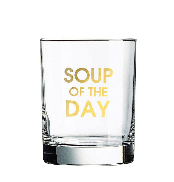 "Clear rocks glass imprinted with ""Soup of the Day"" in metallic gold."