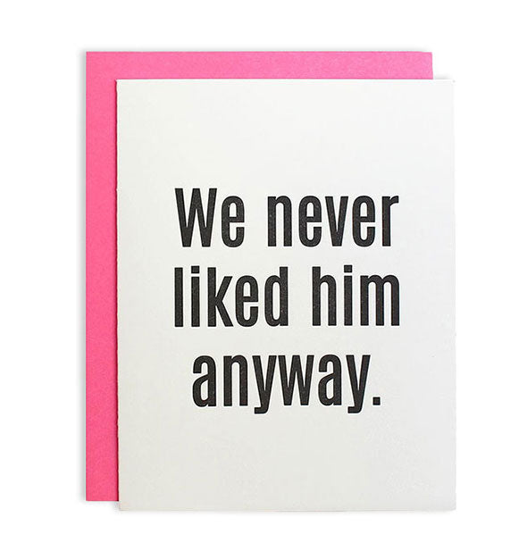 "White greeting card printed with ""We never liked him anyway."" sentiment in grey ink showing accompanying neon pink envelope."