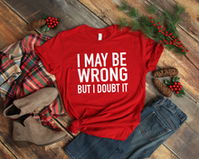 Load image into Gallery viewer, I May Be Wrong But I Doubt It | T-shirt | Bella + Canvas