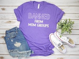 Banned From Mom Groups - Printed - Bella Canvas - T-Shirt