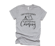 Load image into Gallery viewer, I Don't Need Therapy I Just Need to go Camping -T-Shirt