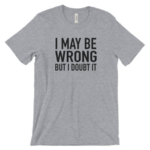 Load image into Gallery viewer, I May Be Wrong But I Doubt It - Funny T-Shirt