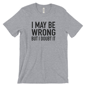 I May Be Wrong But I Doubt It - Funny T-Shirt