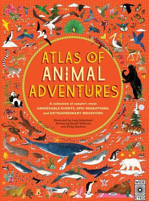 atlas of animal adventures: a collection of nature's most unmissable events, epic migrations and extraordinary behaviours: rachel williams, emily hawkins, lucy letherland