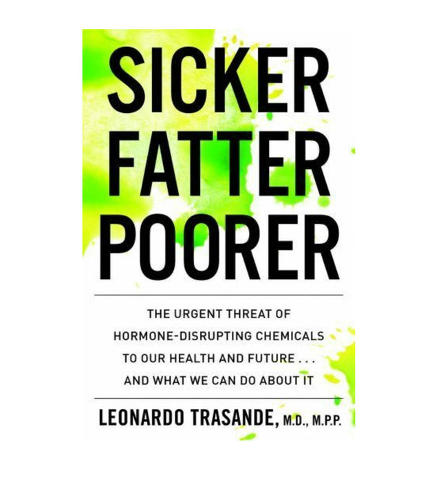 Sicker, Fatter, Poorer, The Urgent Threat of Hormone-Disrupting Chemicals to Our Health and Future... And What We Can Do About It by Leonardo Trasande, M.D. M.P.P.